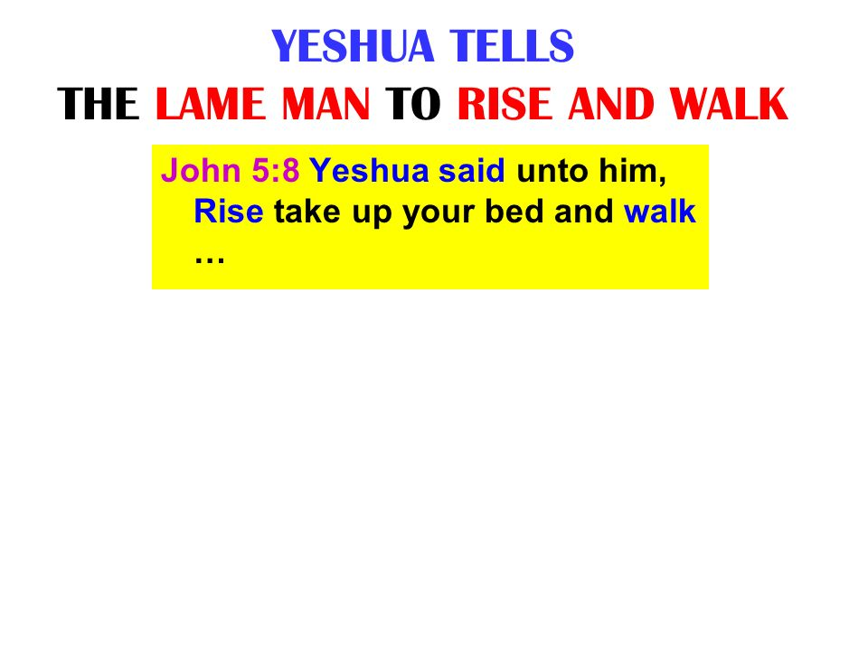 YESHUA TELLS THE LAME MAN TO RISE AND WALK John 5:8 Yeshua said unto him, Rise take up your bed and walk …