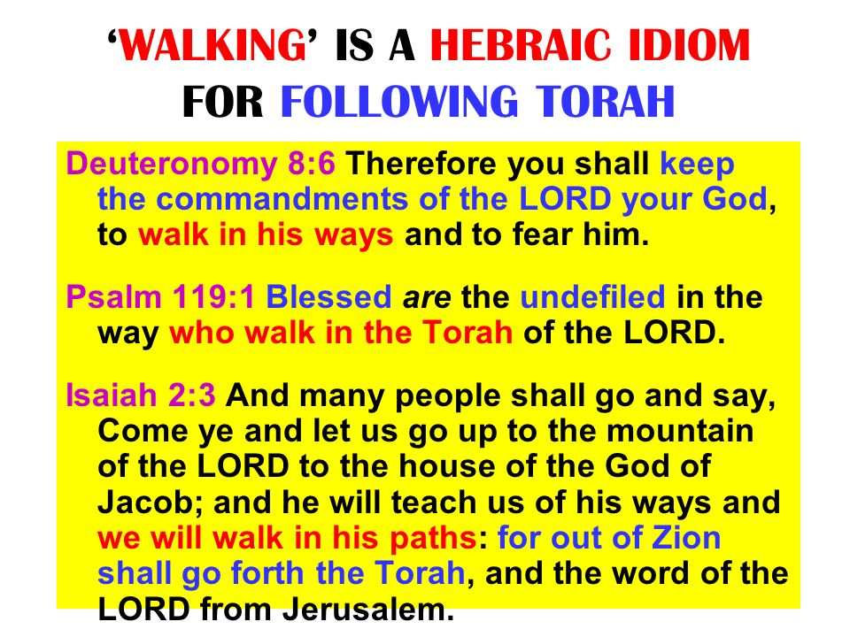 WALKING IS A HEBRAIC IDIOM FOR FOLLOWING TORAH Deuteronomy 8:6 Therefore you shall keep the commandments of the LORD your God, to walk in his ways and