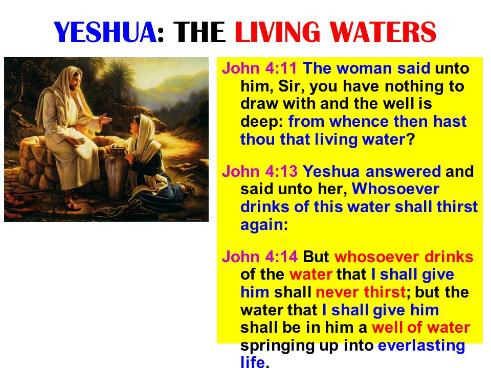 YESHUA: THE LIVING WATERS John 4:11 The woman said unto him, Sir, you have nothing to draw with and the well is deep: from whence then hast thou that