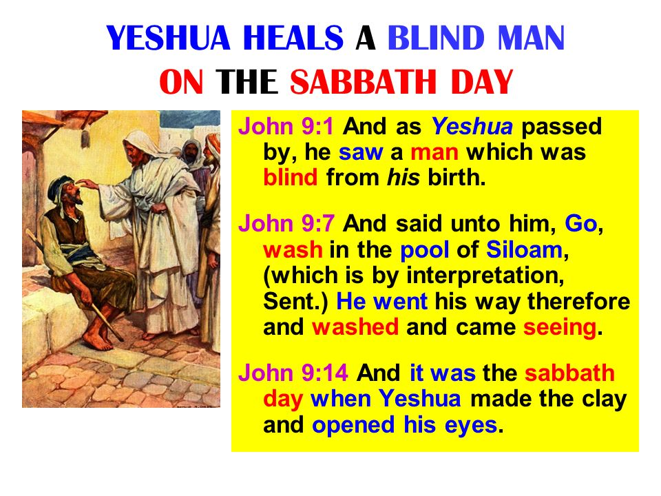 YESHUA HEALS A BLIND MAN ON THE SABBATH DAY John 9:1 And as Yeshua passed by, he saw a man which was blind from his birth. John 9:7 And said unto him,