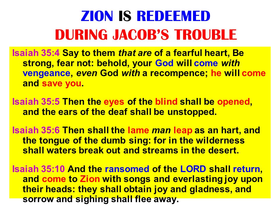 ZION IS REDEEMED DURING JACOBS TROUBLE Isaiah 35:4 Say to them that are of a fearful heart, Be strong, fear not: behold, your God will come with venge
