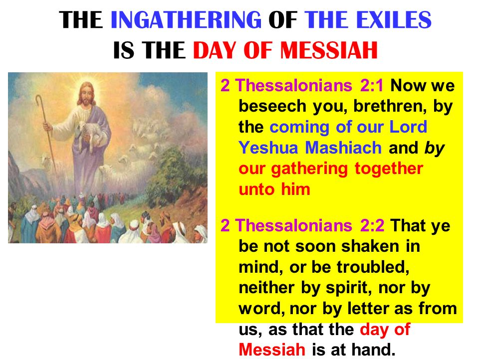 THE INGATHERING OF THE EXILES IS THE DAY OF MESSIAH 2 Thessalonians 2:1 Now we beseech you, brethren, by the coming of our Lord Yeshua Mashiach and by