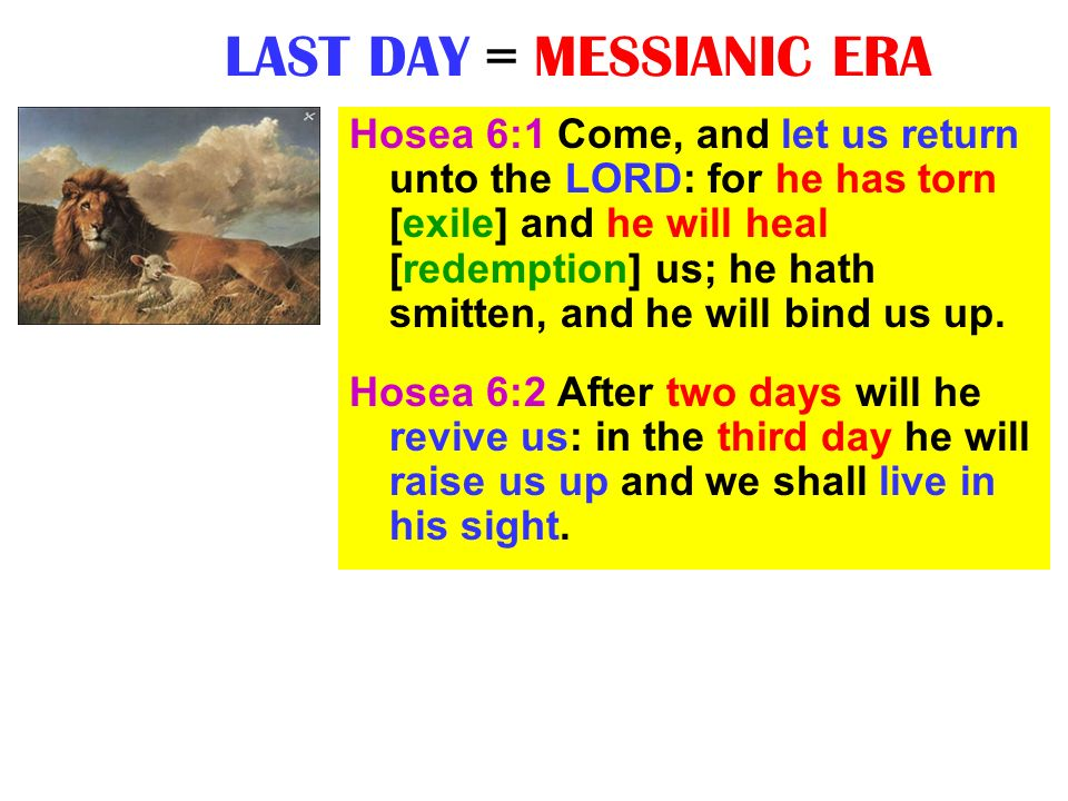 LAST DAY = MESSIANIC ERA Hosea 6:1 Come, and let us return unto the LORD: for he has torn [exile] and he will heal [redemption] us; he hath smitten, a