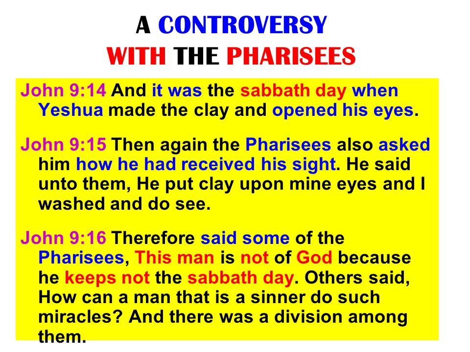 A CONTROVERSY WITH THE PHARISEES John 9:14 And it was the sabbath day when Yeshua made the clay and opened his eyes. John 9:15 Then again the Pharisee