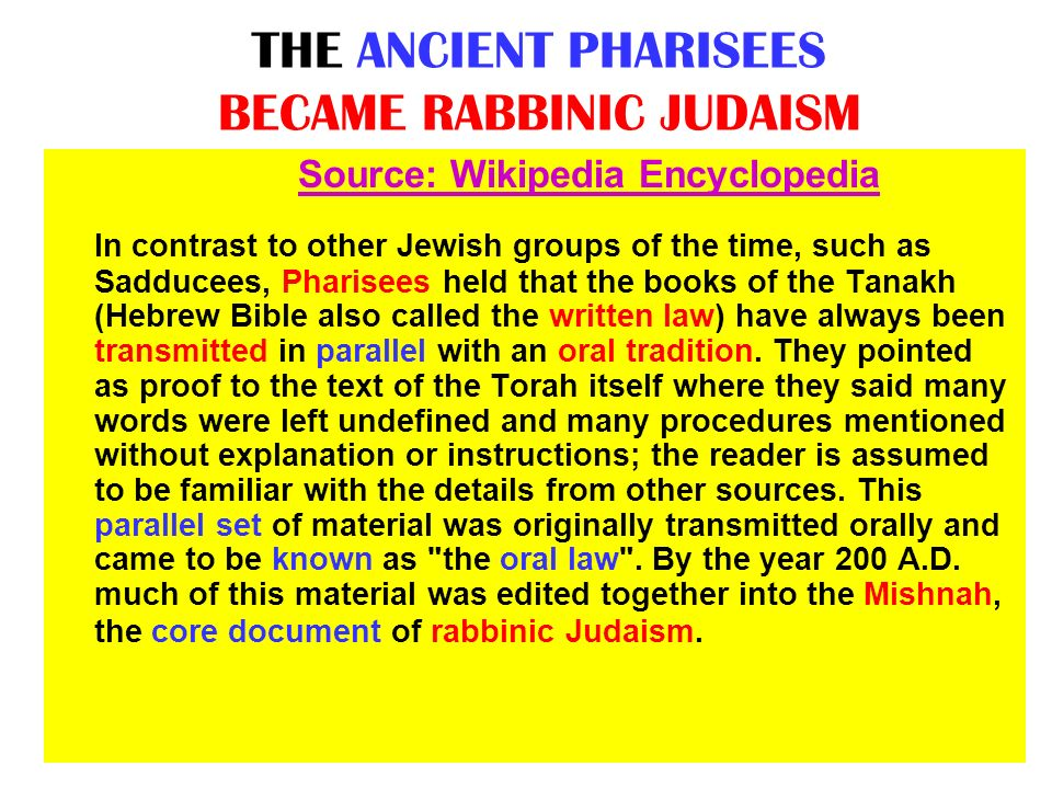 THE ANCIENT PHARISEES BECAME RABBINIC JUDAISM Source: Wikipedia Encyclopedia In contrast to other Jewish groups of the time, such as Sadducees, Pharis