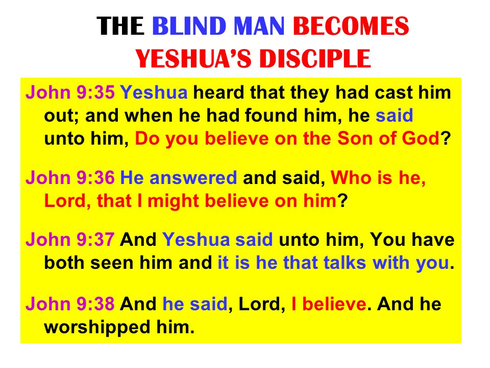 THE BLIND MAN BECOMES YESHUAS DISCIPLE John 9:35 Yeshua heard that they had cast him out; and when he had found him, he said unto him, Do you believe
