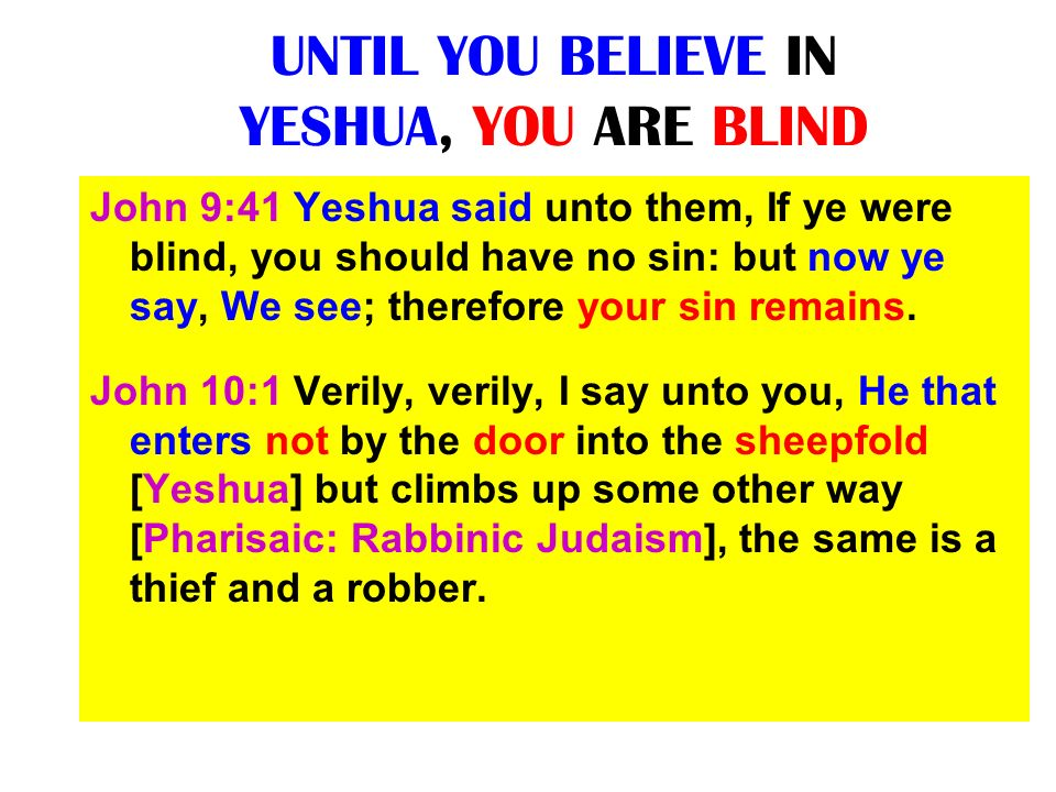UNTIL YOU BELIEVE IN YESHUA, YOU ARE BLIND John 9:41 Yeshua said unto them, If ye were blind, you should have no sin: but now ye say, We see; therefor