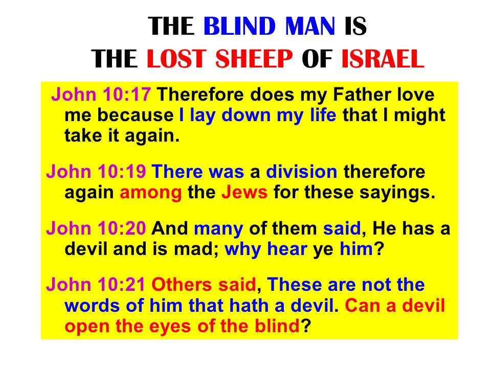 THE BLIND MAN IS THE LOST SHEEP OF ISRAEL John 10:17 Therefore does my Father love me because I lay down my life that I might take it again. John 10:1