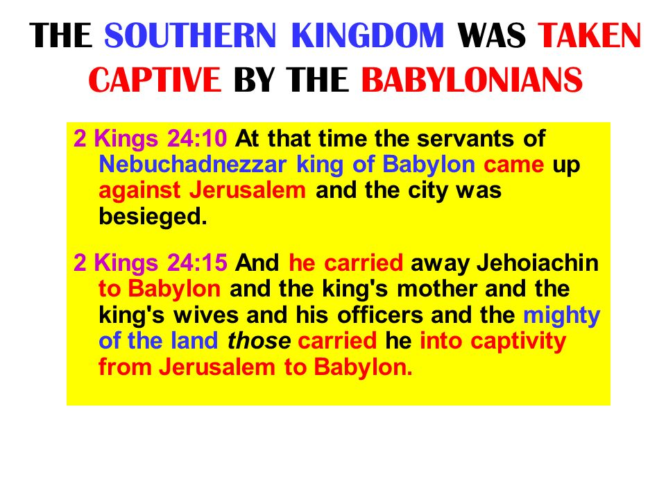 THE SOUTHERN KINGDOM WAS TAKEN CAPTIVE BY THE BABYLONIANS 2 Kings 24:10 At that time the servants of Nebuchadnezzar king of Babylon came up against Je