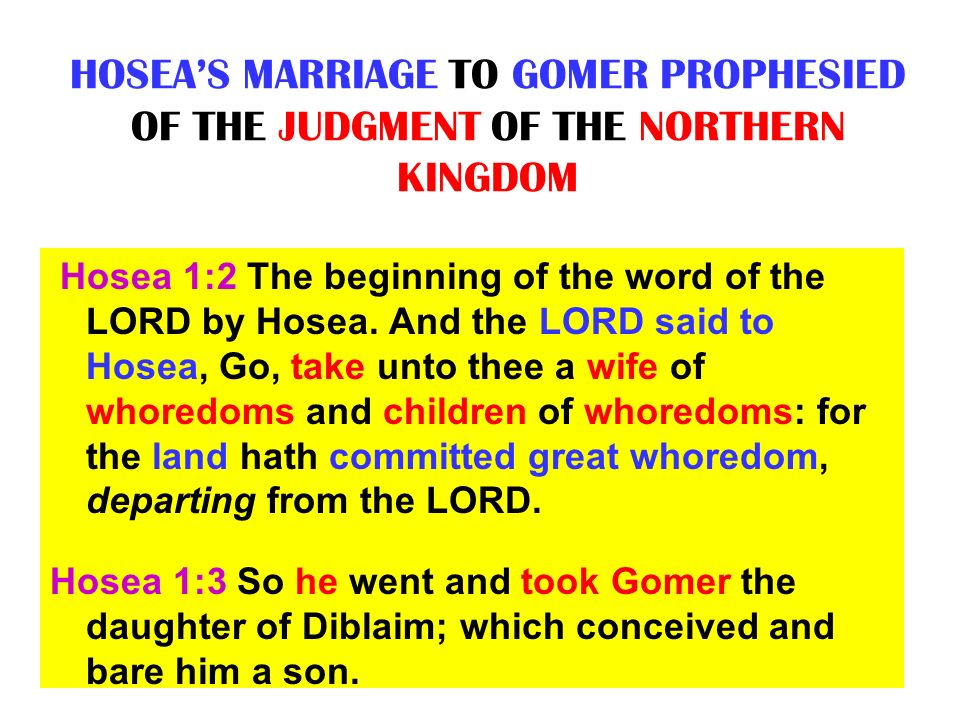HOSEAS MARRIAGE TO GOMER PROPHESIED OF THE JUDGMENT OF THE NORTHERN KINGDOM Hosea 1:2 The beginning of the word of the LORD by Hosea. And the LORD sai
