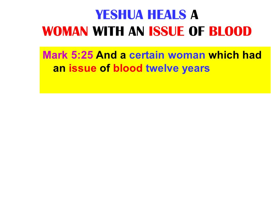 YESHUA HEALS A WOMAN WITH AN ISSUE OF BLOOD Mark 5:25 And a certain woman which had an issue of blood twelve years