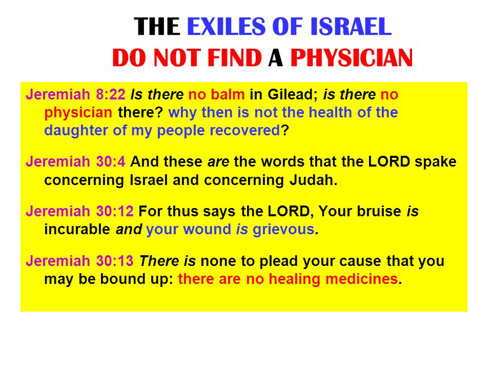 THE EXILES OF ISRAEL DO NOT FIND A PHYSICIAN Jeremiah 8:22 Is there no balm in Gilead; is there no physician there? why then is not the health of the