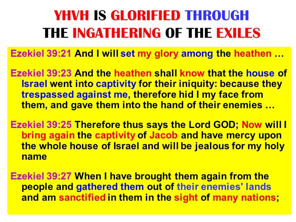 YHVH IS GLORIFIED THROUGH THE INGATHERING OF THE EXILES Ezekiel 39:21 And I will set my glory among the heathen … Ezekiel 39:23 And the heathen shall