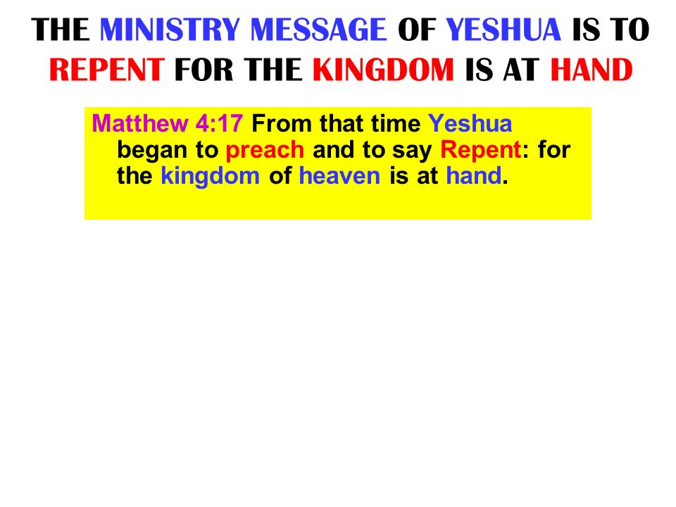 THE MINISTRY MESSAGE OF YESHUA IS TO REPENT FOR THE KINGDOM IS AT HAND Matthew 4:17 From that time Yeshua began to preach and to say Repent: for the k