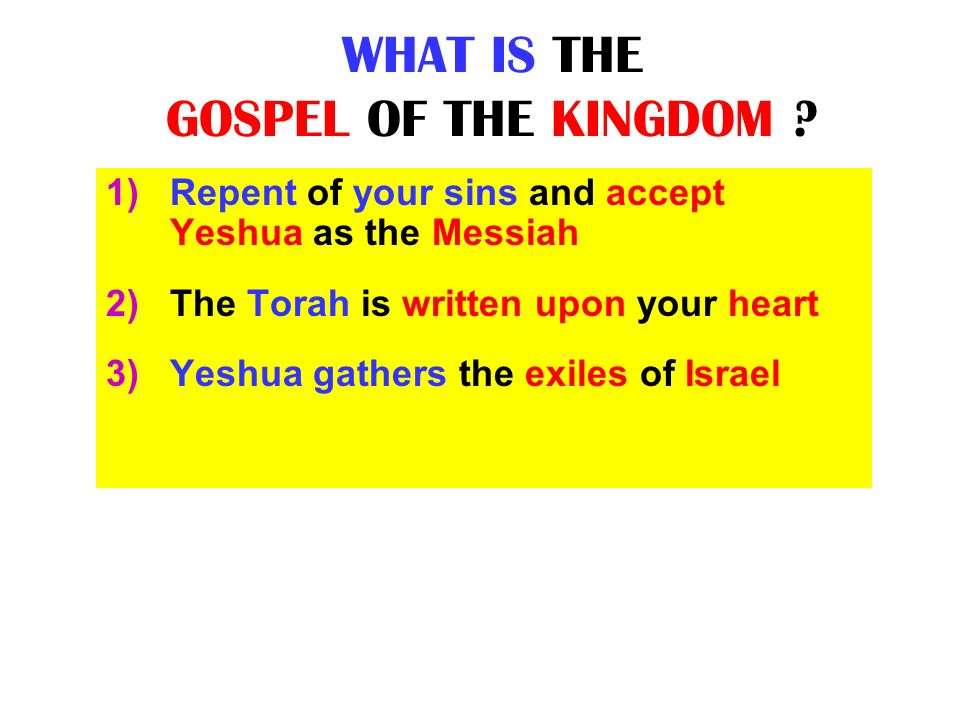 WHAT IS THE GOSPEL OF THE KINGDOM ? 1)Repent of your sins and accept Yeshua as the Messiah 2)The Torah is written upon your heart 3)Yeshua gathers the