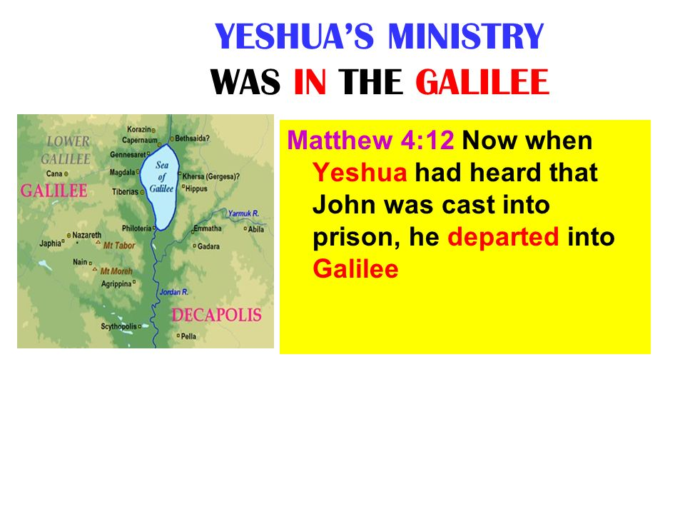 YESHUAS MINISTRY WAS IN THE GALILEE Matthew 4:12 Now when Yeshua had heard that John was cast into prison, he departed into Galilee