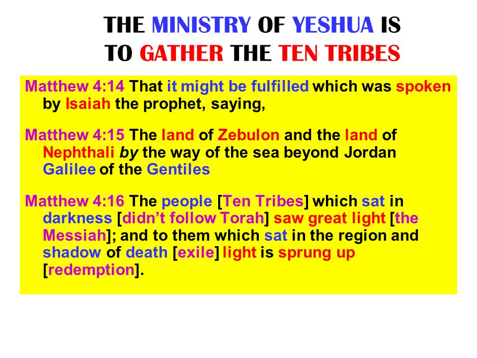 THE MINISTRY OF YESHUA IS TO GATHER THE TEN TRIBES Matthew 4:14 That it might be fulfilled which was spoken by Isaiah the prophet, saying, Matthew 4:1