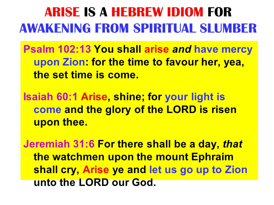ARISE IS A HEBREW IDIOM FOR AWAKENING FROM SPIRITUAL SLUMBER Psalm 102:13 You shall arise and have mercy upon Zion: for the time to favour her, yea, t