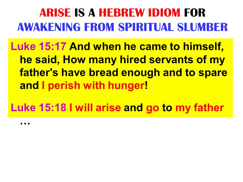 ARISE IS A HEBREW IDIOM FOR AWAKENING FROM SPIRITUAL SLUMBER Luke 15:17 And when he came to himself, he said, How many hired servants of my father's h