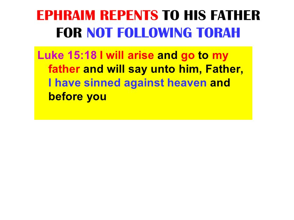 EPHRAIM REPENTS TO HIS FATHER FOR NOT FOLLOWING TORAH Luke 15:18 I will arise and go to my father and will say unto him, Father, I have sinned against