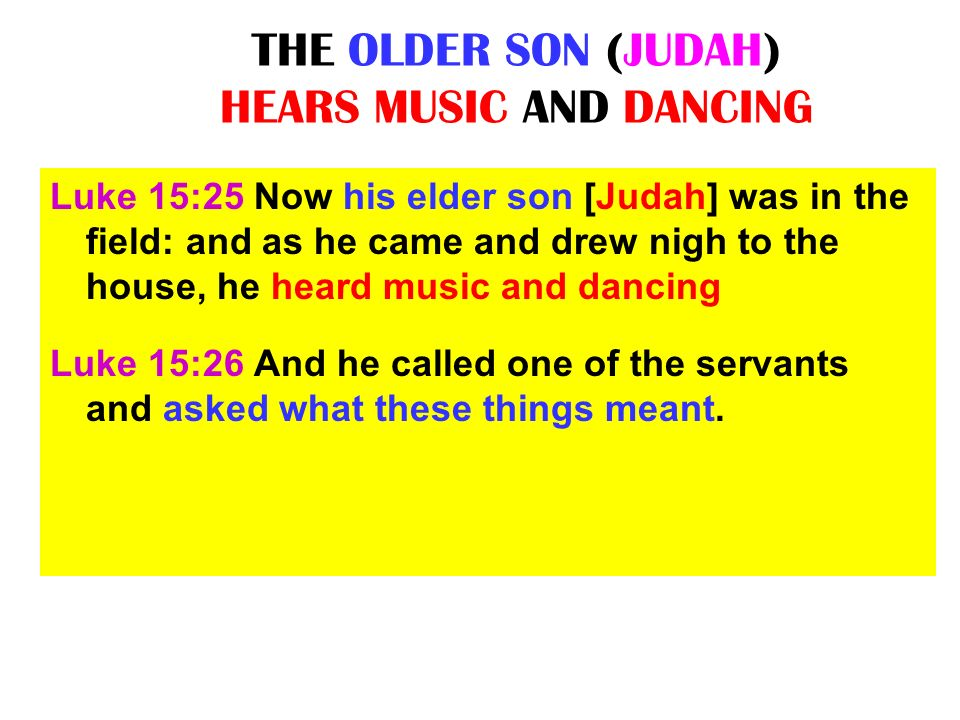 THE OLDER SON (JUDAH) HEARS MUSIC AND DANCING Luke 15:25 Now his elder son [Judah] was in the field: and as he came and drew nigh to the house, he hea