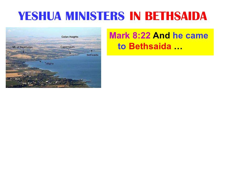 YESHUA MINISTERS IN BETHSAIDA Mark 8:22 And he came to Bethsaida …