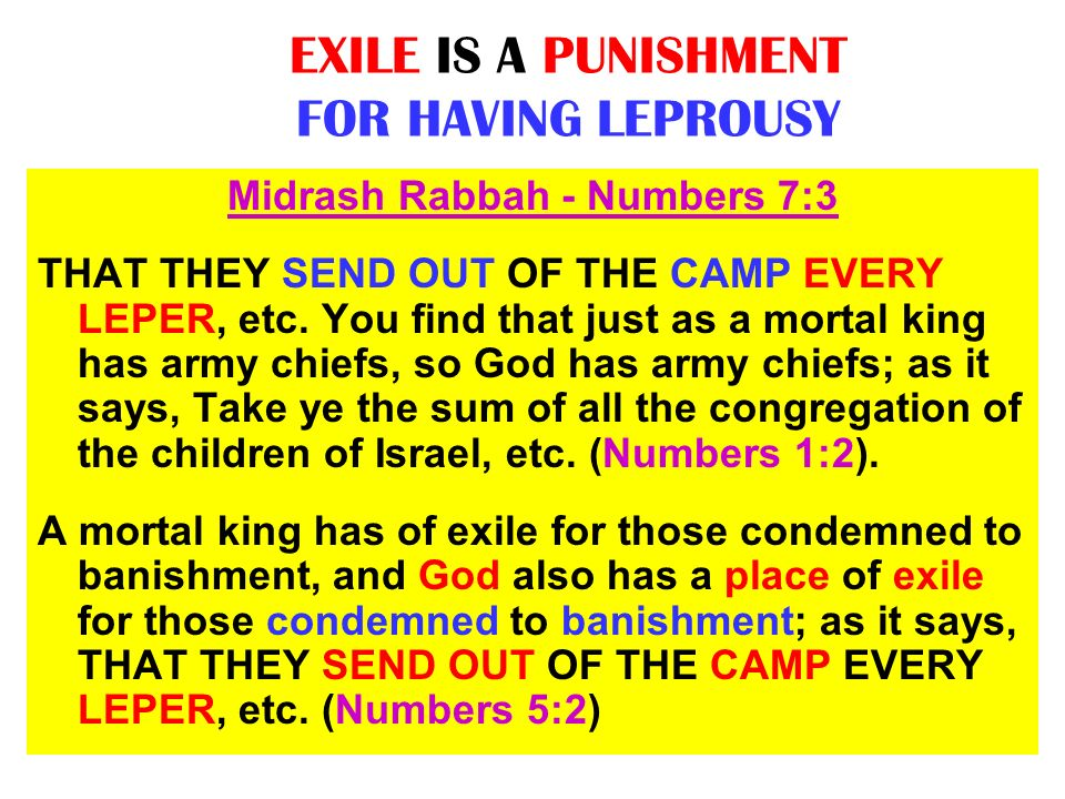 EXILE IS A PUNISHMENT FOR HAVING LEPROUSY Midrash Rabbah - Numbers 7:3 THAT THEY SEND OUT OF THE CAMP EVERY LEPER, etc. You find that just as a mortal