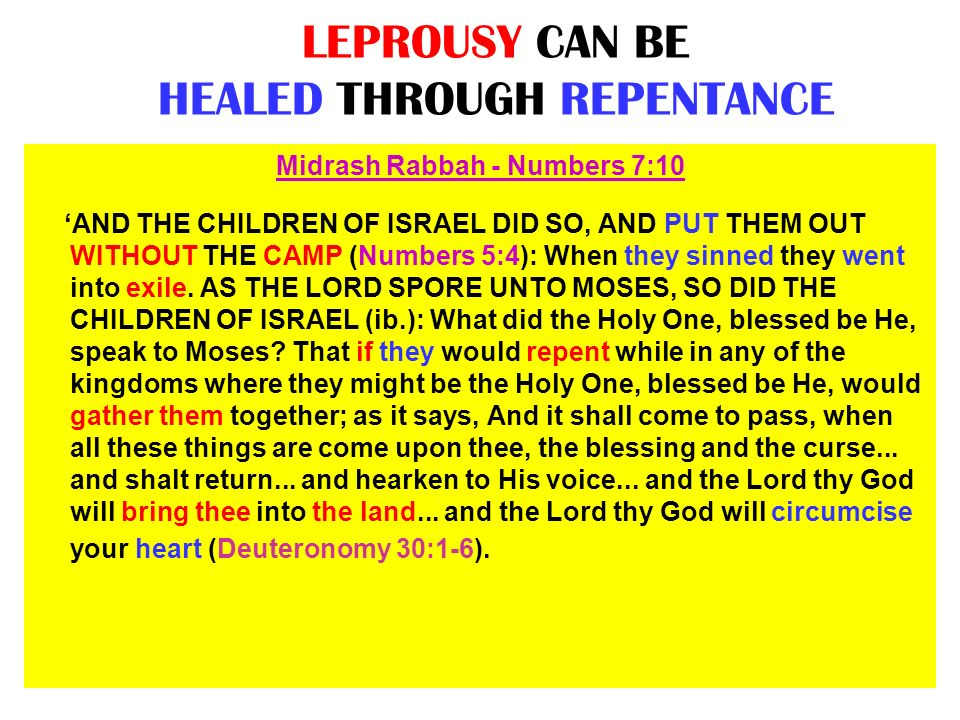 LEPROUSY CAN BE HEALED THROUGH REPENTANCE Midrash Rabbah - Numbers 7:10 AND THE CHILDREN OF ISRAEL DID SO, AND PUT THEM OUT WITHOUT THE CAMP (Numbers