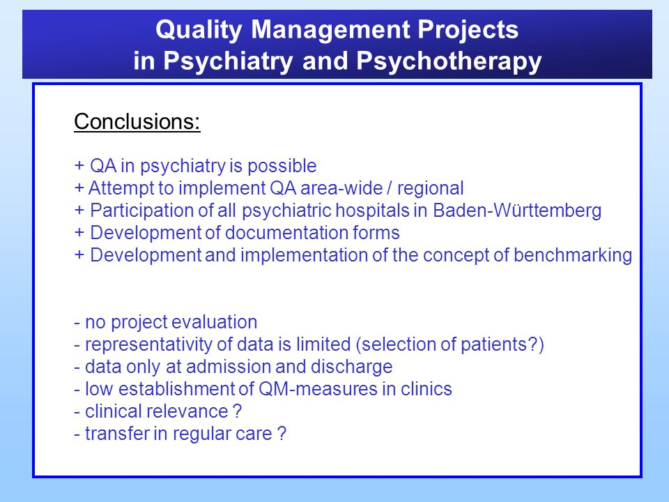 Quality Management Projects in Psychiatry and Psychotherapy Conclusions: + QA in psychiatry is possible + Attempt to implement QA area-wide / regional