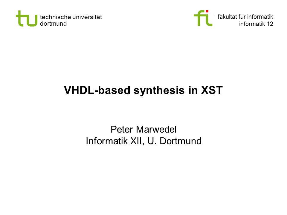 fakultät für informatik informatik 12 technische universität dortmund VHDL-based synthesis in XST Peter Marwedel Informatik XII, U. Dortmund