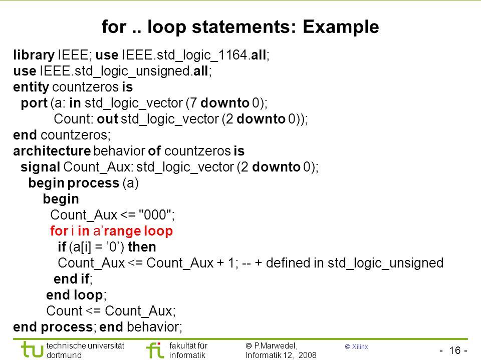 - 16 - technische universität dortmund fakultät für informatik P.Marwedel, Informatik 12, 2008 Xilinx for.. loop statements: Example library IEEE; use