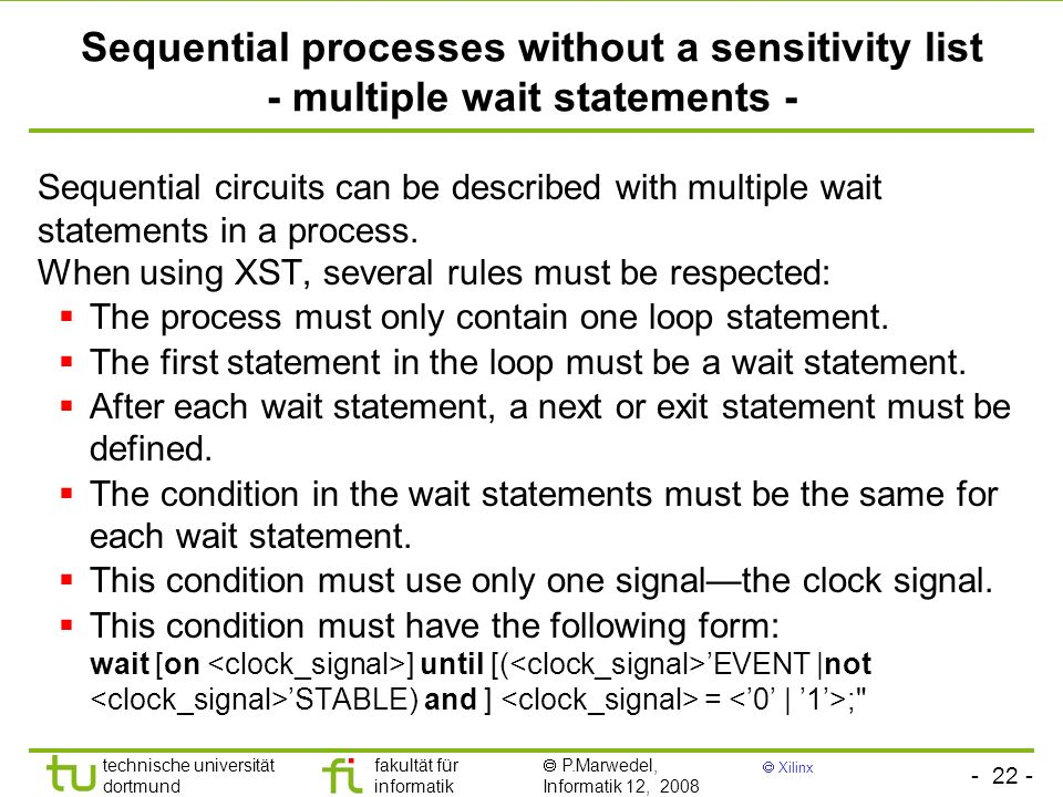 - 22 - technische universität dortmund fakultät für informatik P.Marwedel, Informatik 12, 2008 Xilinx Sequential processes without a sensitivity list - multiple wait statements - Sequential circuits can be described with multiple wait statements in a process.