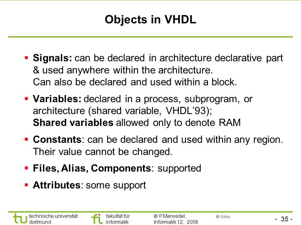 - 35 - technische universität dortmund fakultät für informatik P.Marwedel, Informatik 12, 2008 Xilinx Objects in VHDL Signals: can be declared in arch