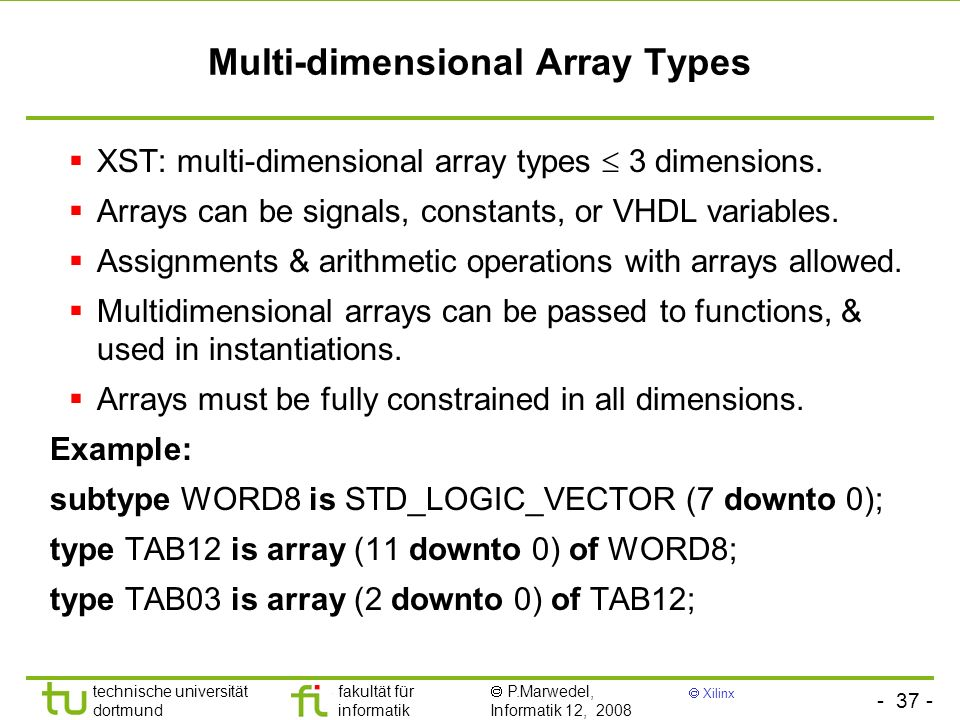 - 37 - technische universität dortmund fakultät für informatik P.Marwedel, Informatik 12, 2008 Xilinx Multi-dimensional Array Types XST: multi-dimensional array types 3 dimensions.