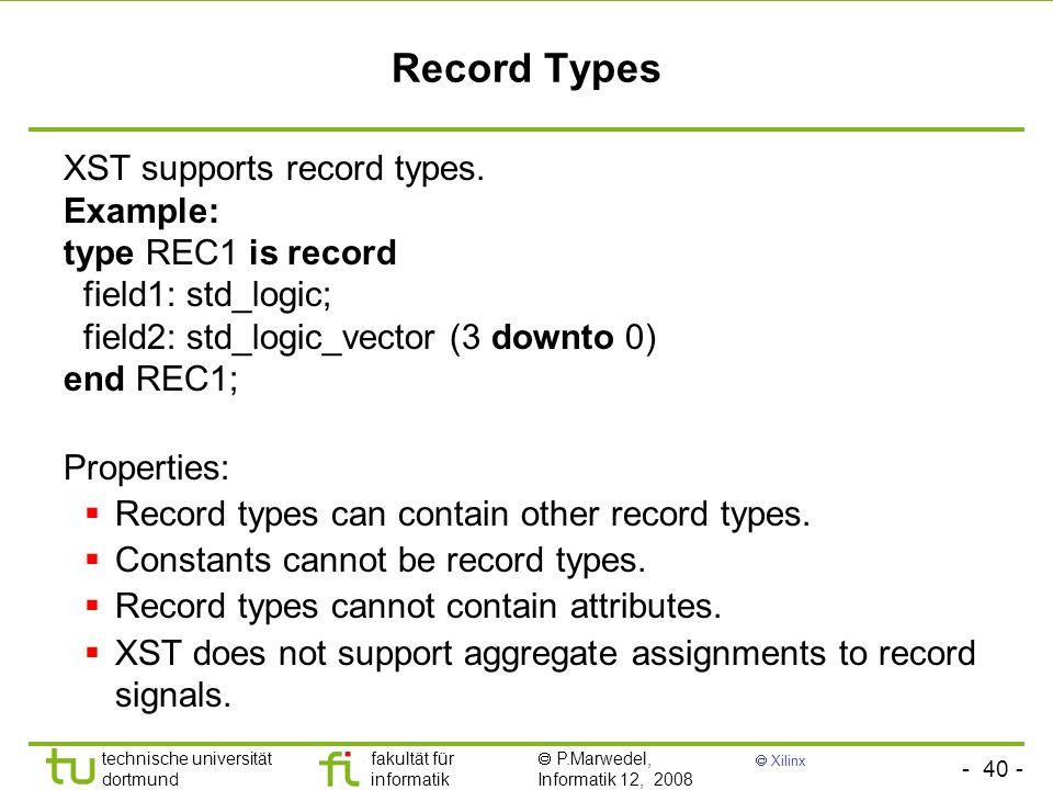 - 40 - technische universität dortmund fakultät für informatik P.Marwedel, Informatik 12, 2008 Xilinx Record Types XST supports record types. Example: