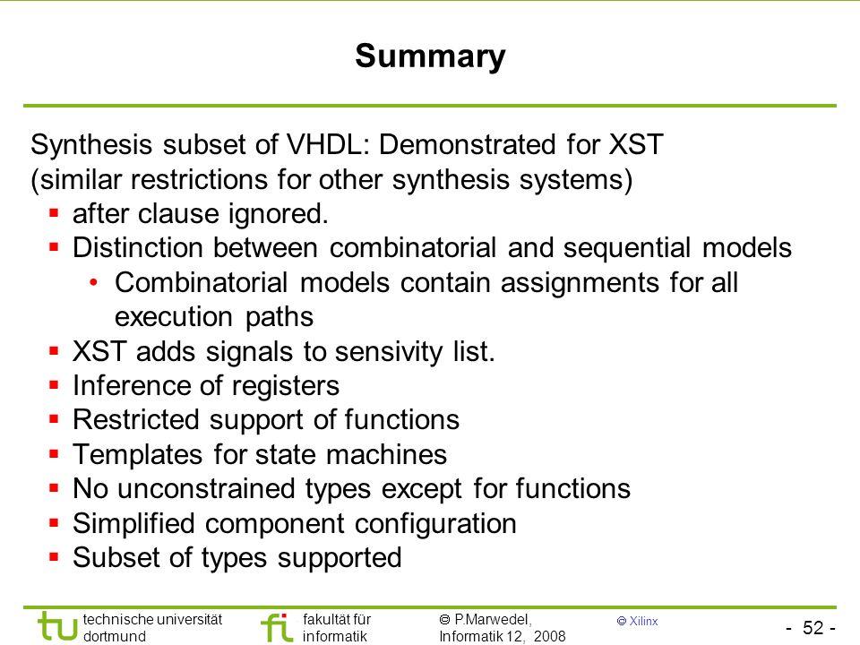 - 52 - technische universität dortmund fakultät für informatik P.Marwedel, Informatik 12, 2008 Xilinx Summary Synthesis subset of VHDL: Demonstrated f