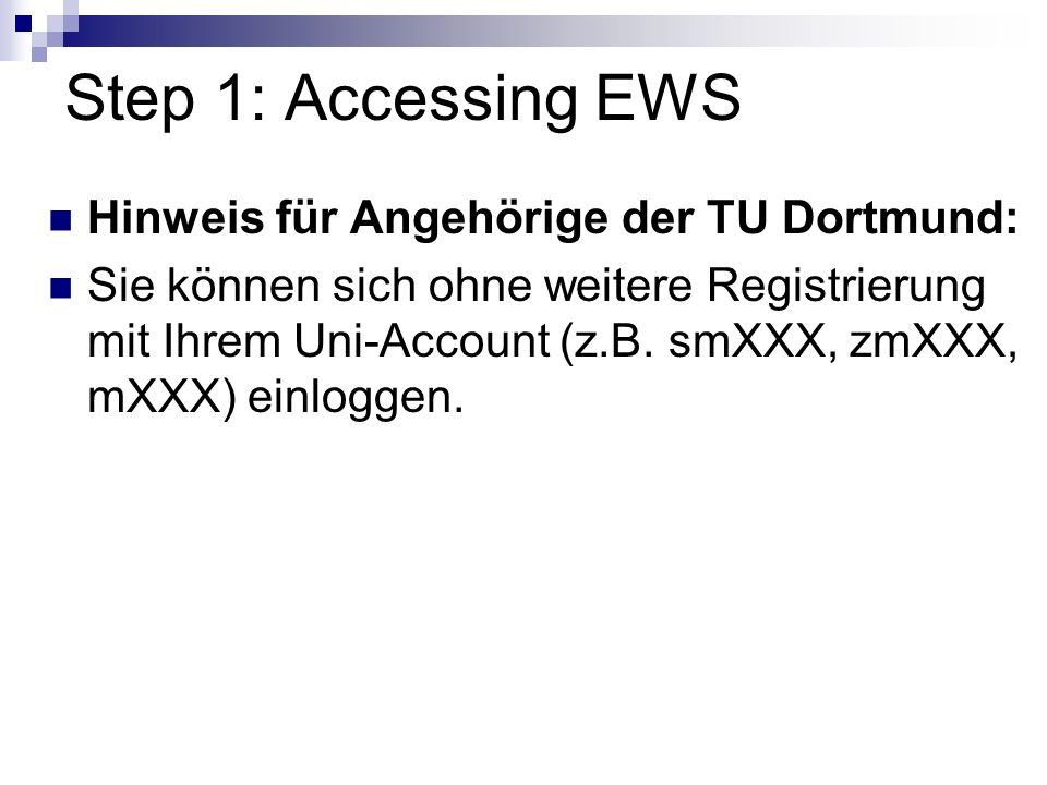 Step 1: Accessing EWS Hinweis für Angehörige der TU Dortmund: Sie können sich ohne weitere Registrierung mit Ihrem Uni-Account (z.B.