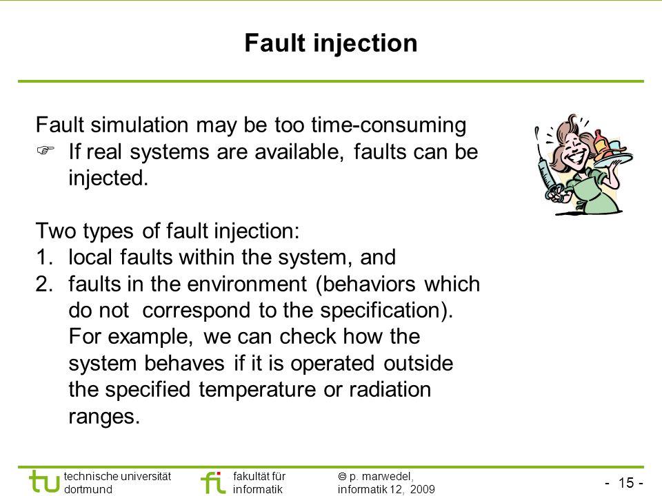 - 15 - technische universität dortmund fakultät für informatik p. marwedel, informatik 12, 2009 Fault injection Fault simulation may be too time-consu