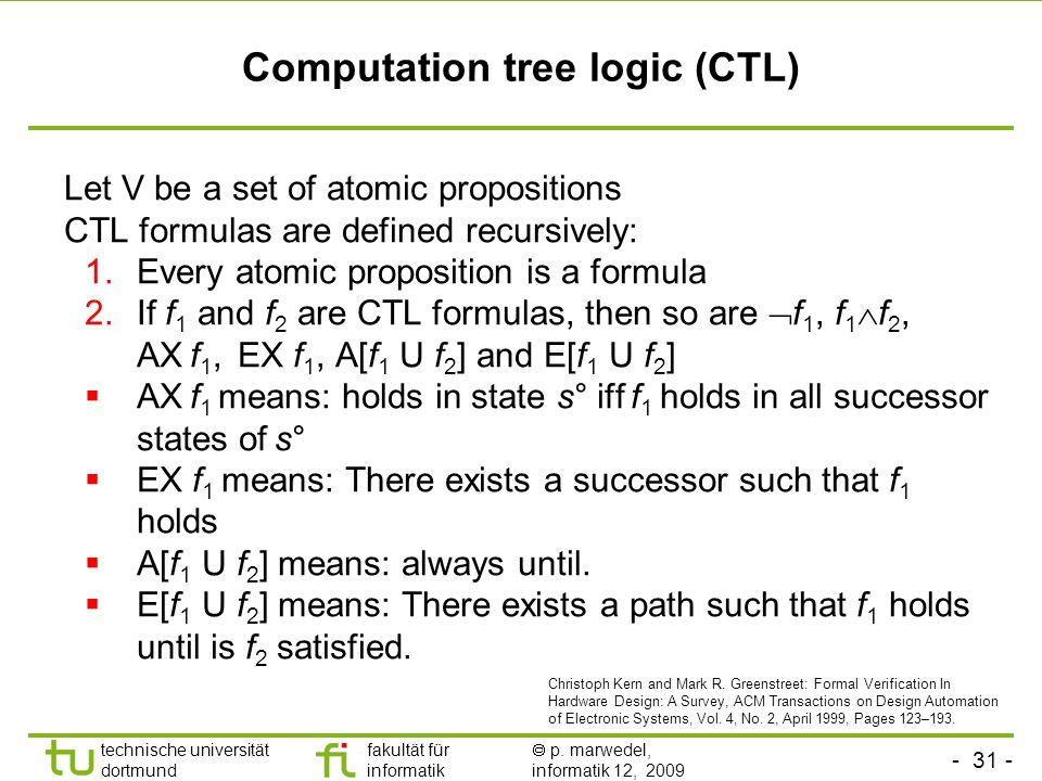- 31 - technische universität dortmund fakultät für informatik p. marwedel, informatik 12, 2009 Computation tree logic (CTL) Let V be a set of atomic