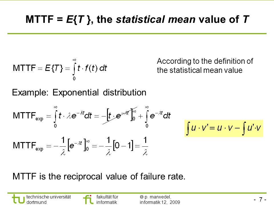 - 7 - technische universität dortmund fakultät für informatik p. marwedel, informatik 12, 2009 MTTF = E{T }, the statistical mean value of T Example: