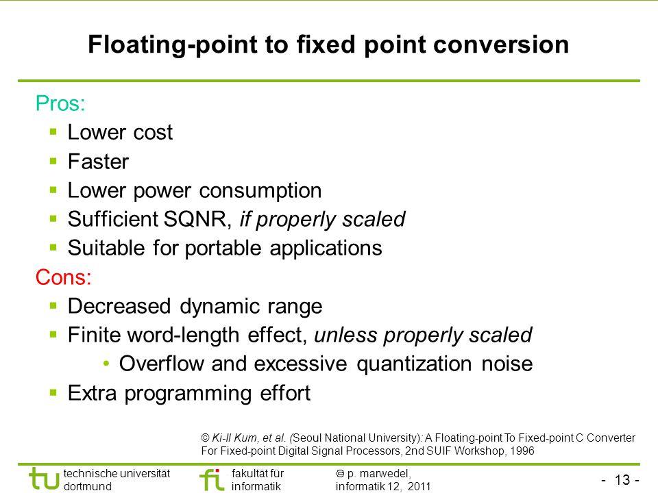 - 13 - technische universität dortmund fakultät für informatik p. marwedel, informatik 12, 2011 Floating-point to fixed point conversion Pros: Lower c