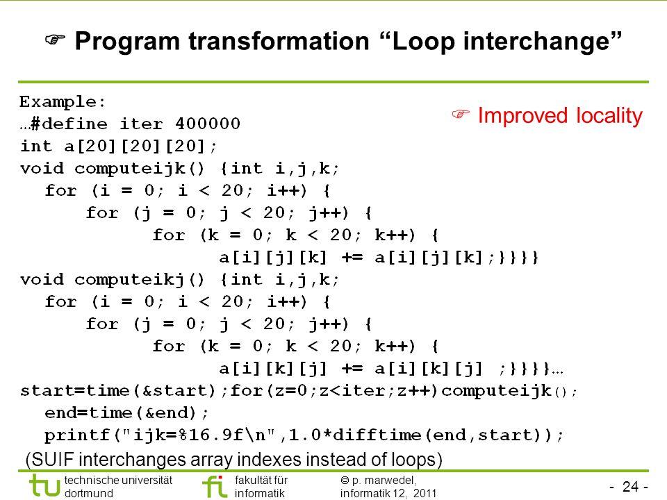 - 24 - technische universität dortmund fakultät für informatik p. marwedel, informatik 12, 2011 Program transformation Loop interchange (SUIF intercha