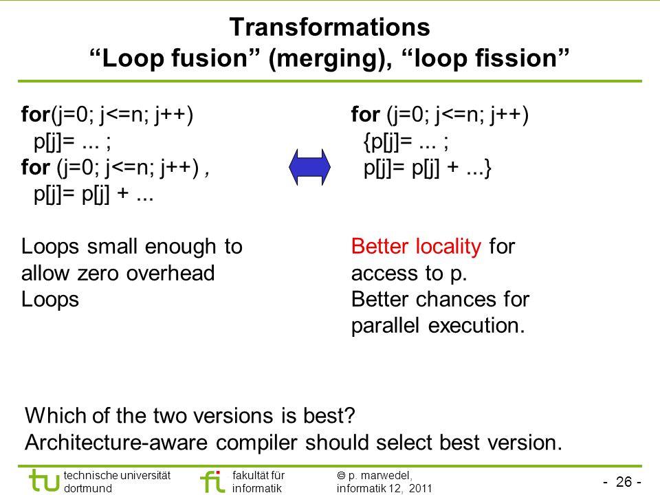 - 26 - technische universität dortmund fakultät für informatik p. marwedel, informatik 12, 2011 Transformations Loop fusion (merging), loop fission fo