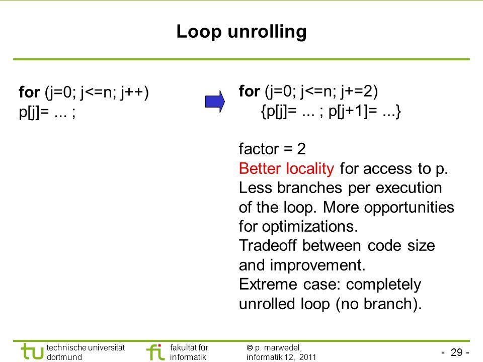 - 29 - technische universität dortmund fakultät für informatik p. marwedel, informatik 12, 2011 Loop unrolling for (j=0; j<=n; j++) p[j]=... ; for (j=