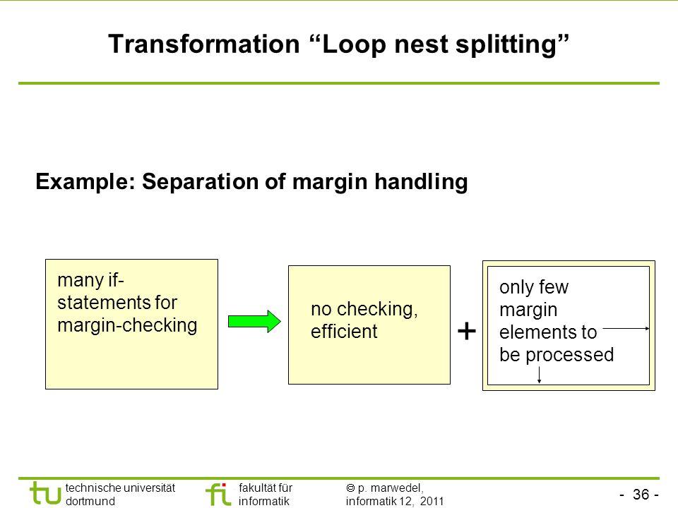 - 36 - technische universität dortmund fakultät für informatik p. marwedel, informatik 12, 2011 Transformation Loop nest splitting Example: Separation