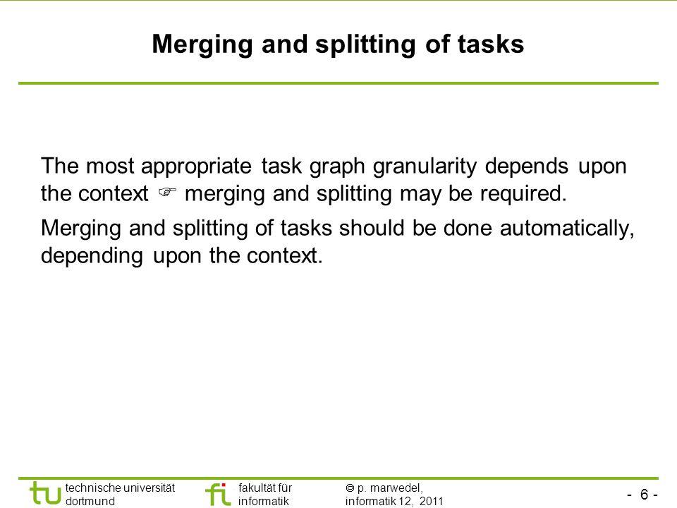 - 6 - technische universität dortmund fakultät für informatik p. marwedel, informatik 12, 2011 Merging and splitting of tasks The most appropriate tas