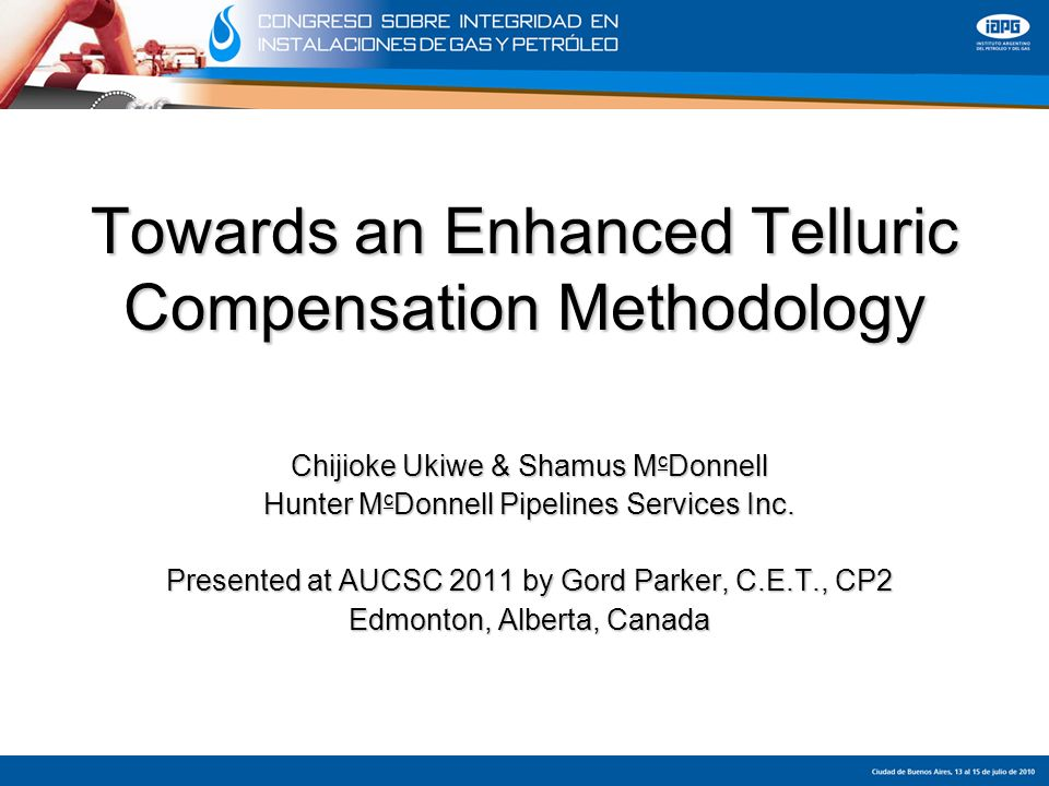 Towards an Enhanced Telluric Compensation Methodology Chijioke Ukiwe & Shamus M c Donnell Hunter M c Donnell Pipelines Services Inc. Presented at AUCS