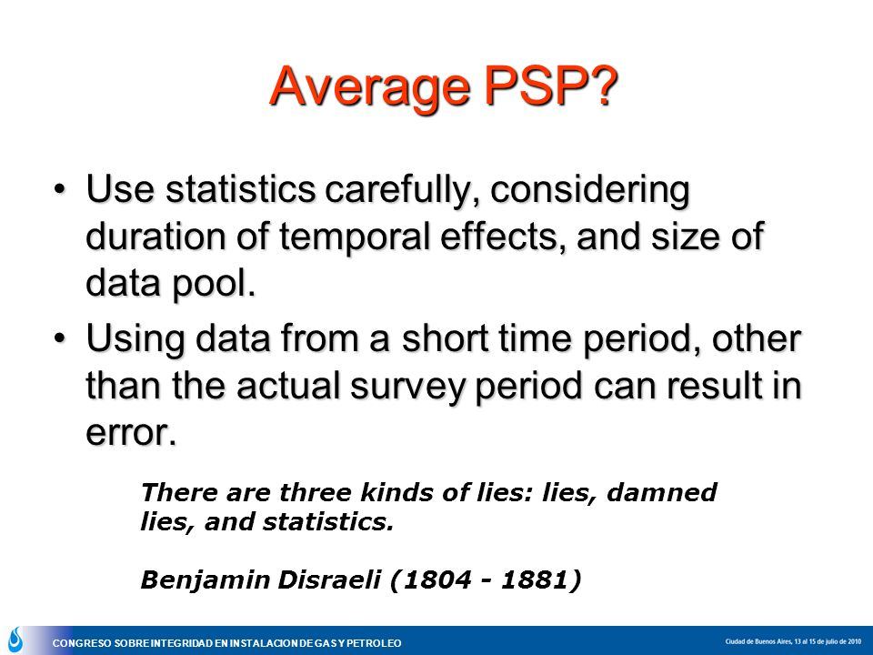 CONGRESO SOBRE INTEGRIDAD EN INSTALACION DE GAS Y PETROLEO Average PSP? Use statistics carefully, considering duration of temporal effects, and size o