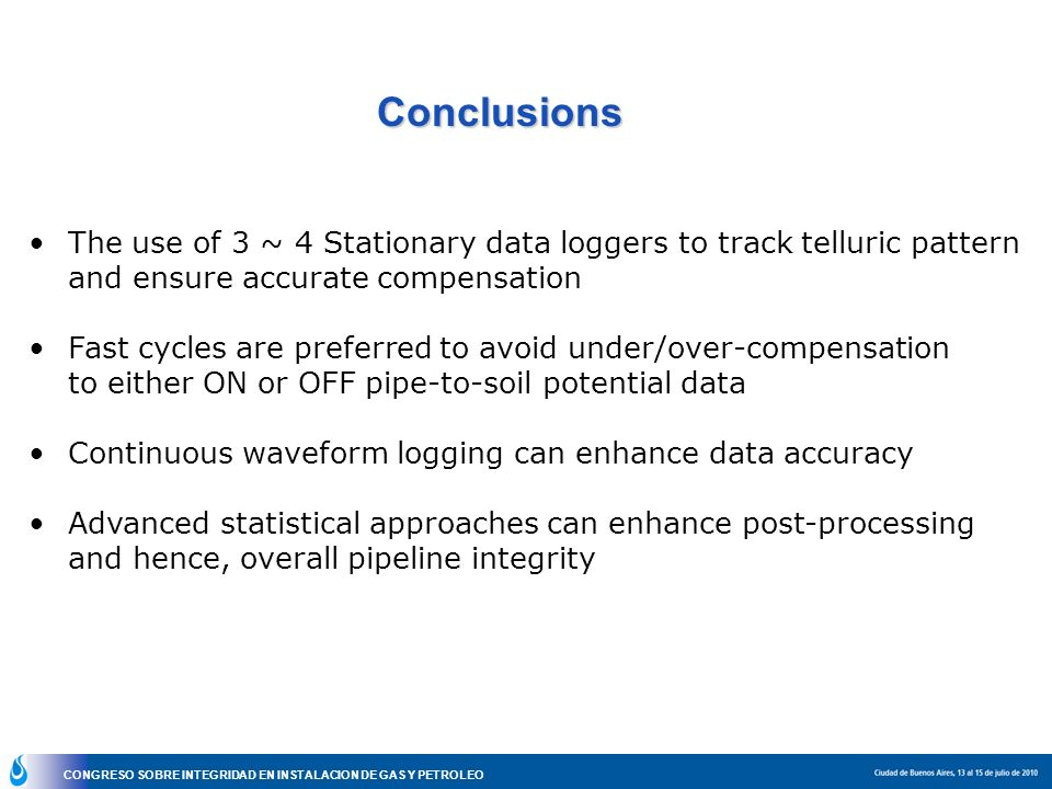 CONGRESO SOBRE INTEGRIDAD EN INSTALACION DE GAS Y PETROLEO Conclusions The use of 3 ~ 4 Stationary data loggers to track telluric pattern and ensure a