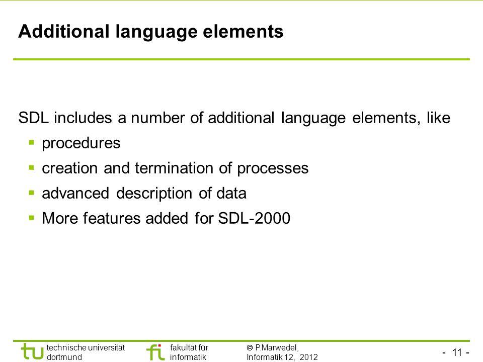 - 11 - technische universität dortmund fakultät für informatik P.Marwedel, Informatik 12, 2012 Additional language elements SDL includes a number of a